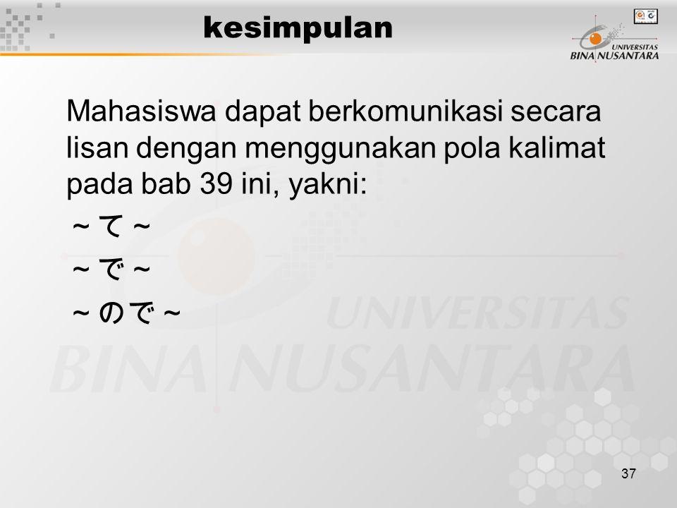 37 kesimpulan Mahasiswa dapat berkomunikasi secara lisan dengan menggunakan pola kalimat pada bab 39 ini, yakni: ~て~ ~で~ ~ので~