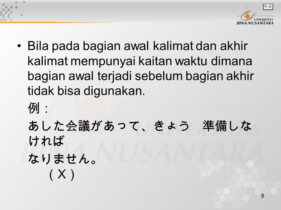 9 Bila pada bagian awal kalimat dan akhir kalimat mempunyai kaitan waktu dimana bagian awal terjadi sebelum bagian akhir tidak bisa digunakan. 例: あした会