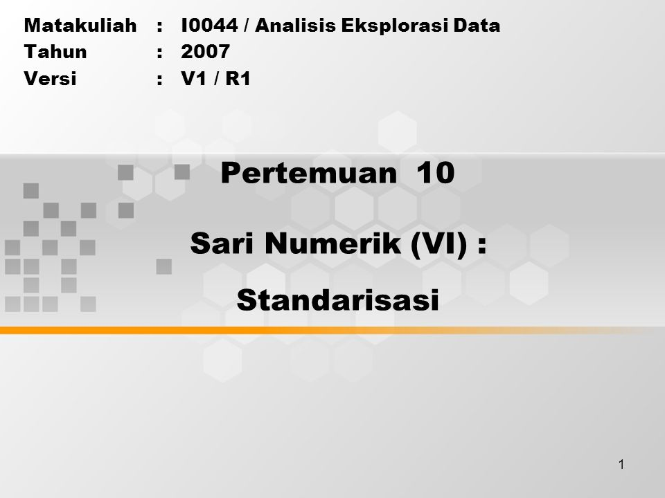 1 Pertemuan 10 Matakuliah: I0044 / Analisis Eksplorasi Data Tahun: 2007 Versi: V1 / R1 Sari Numerik (VI) : Standarisasi