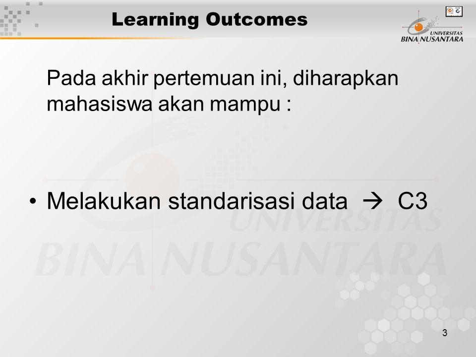 3 Learning Outcomes Pada akhir pertemuan ini, diharapkan mahasiswa akan mampu : Melakukan standarisasi data  C3