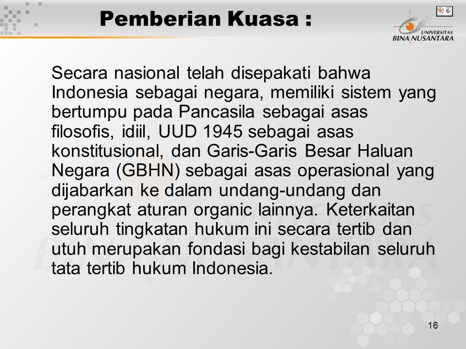 16 Pemberian Kuasa : Secara nasional telah disepakati bahwa Indonesia sebagai negara, memiliki sistem yang bertumpu pada Pancasila sebagai asas filosofis, idiil, UUD 1945 sebagai asas konstitusional, dan Garis-Garis Besar Haluan Negara (GBHN) sebagai asas operasional yang dijabarkan ke dalam undang-undang dan perangkat aturan organic lainnya.