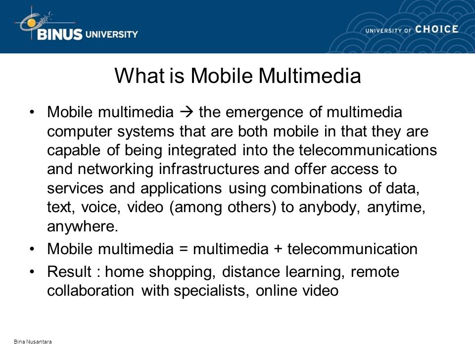 Bina Nusantara What is Mobile Multimedia Mobile multimedia  the emergence of multimedia computer systems that are both mobile in that they are capable of being integrated into the telecommunications and networking infrastructures and offer access to services and applications using combinations of data, text, voice, video (among others) to anybody, anytime, anywhere.