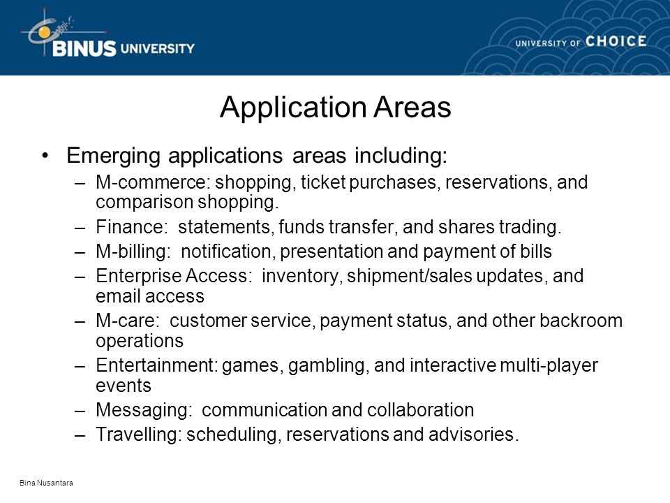Bina Nusantara Application Areas Emerging applications areas including: –M-commerce: shopping, ticket purchases, reservations, and comparison shopping