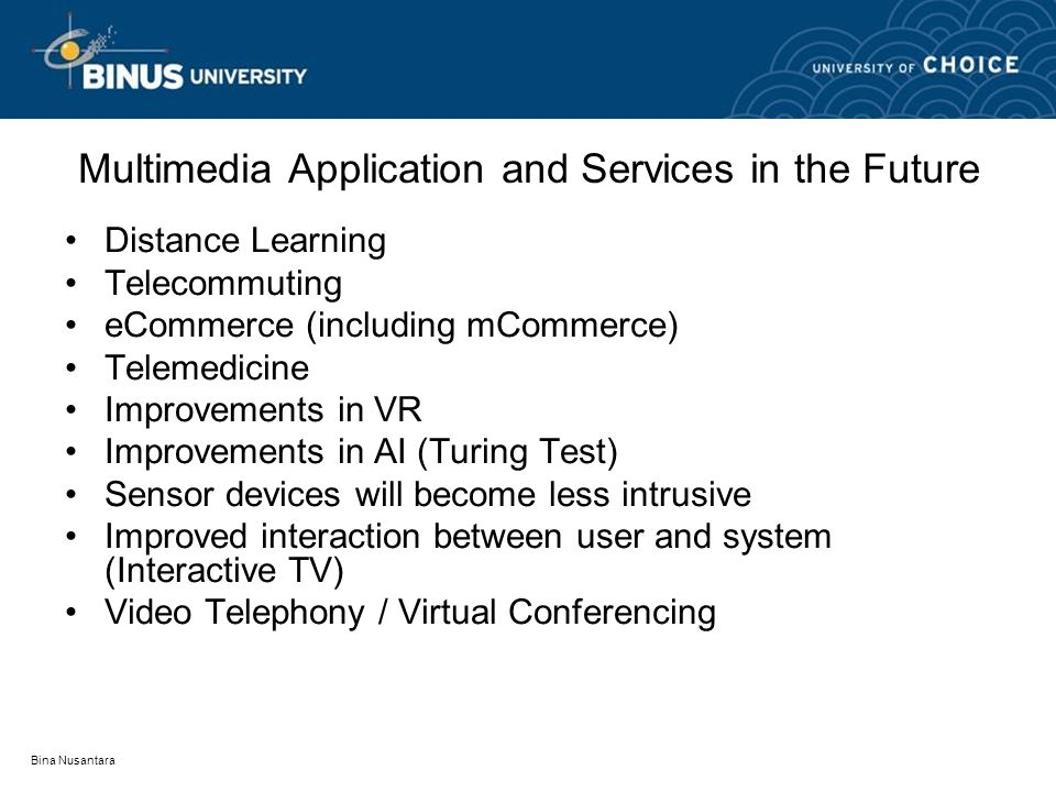 Bina Nusantara Multimedia Application and Services in the Future Distance Learning Telecommuting eCommerce (including mCommerce) Telemedicine Improvements in VR Improvements in AI (Turing Test) Sensor devices will become less intrusive Improved interaction between user and system (Interactive TV) Video Telephony / Virtual Conferencing