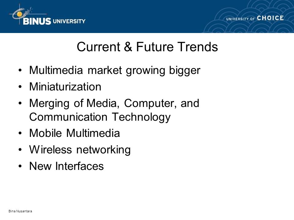 Bina Nusantara Current & Future Trends Multimedia market growing bigger Miniaturization Merging of Media, Computer, and Communication Technology Mobile Multimedia Wireless networking New Interfaces