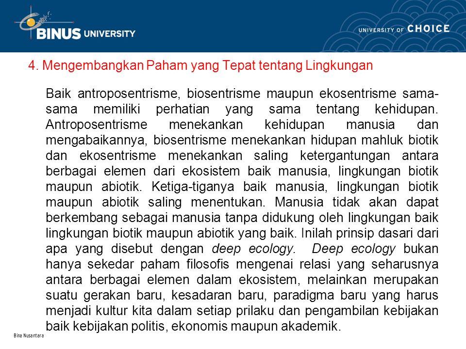 Bina Nusantara 4. Mengembangkan Paham yang Tepat tentang Lingkungan Baik antroposentrisme, biosentrisme maupun ekosentrisme sama- sama memiliki perhat