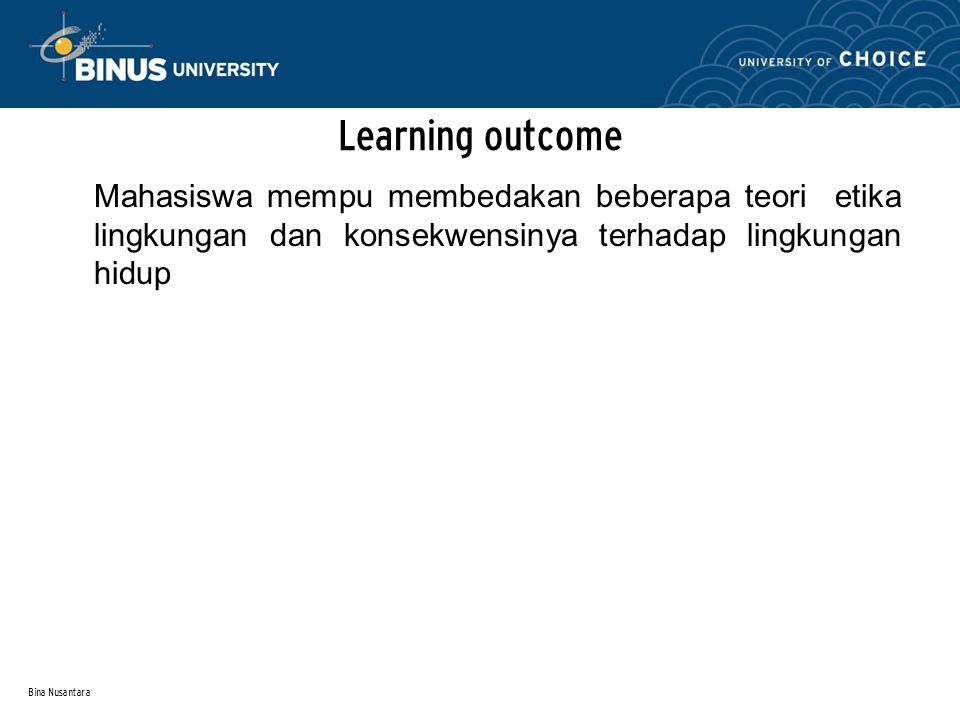 Bina Nusantara Learning outcome Mahasiswa mempu membedakan beberapa teori etika lingkungan dan konsekwensinya terhadap lingkungan hidup