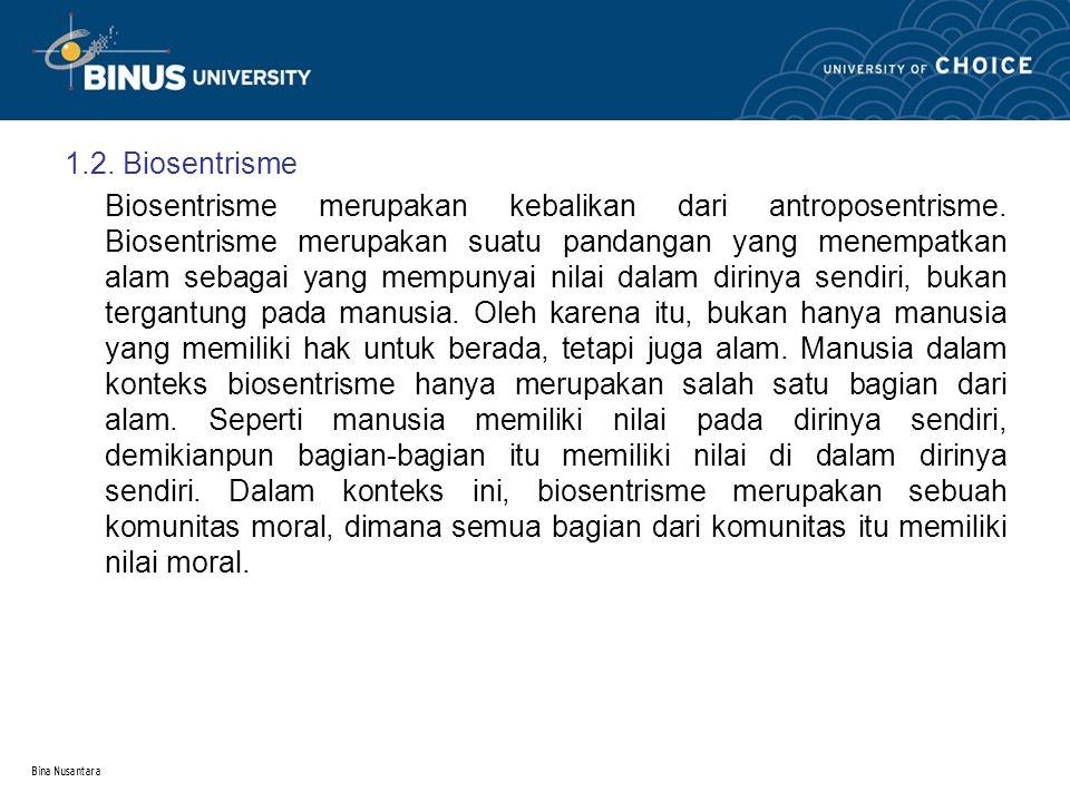 Bina Nusantara 1.2. Biosentrisme Biosentrisme merupakan kebalikan dari antroposentrisme. Biosentrisme merupakan suatu pandangan yang menempatkan alam