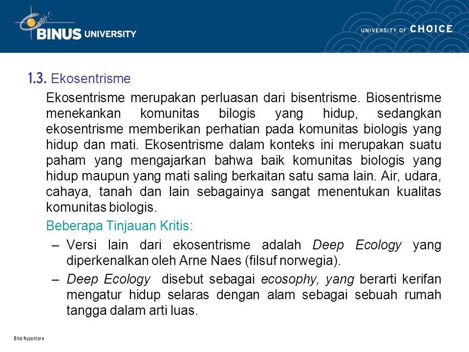 Bina Nusantara 1.3. Ekosentrisme Ekosentrisme merupakan perluasan dari bisentrisme. Biosentrisme menekankan komunitas bilogis yang hidup, sedangkan ek