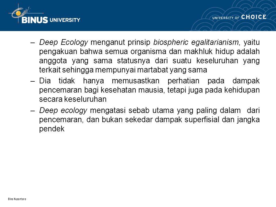 Bina Nusantara –Deep Ecology menganut prinsip biospheric egalitarianism, yaitu pengakuan bahwa semua organisma dan makhluk hidup adalah anggota yang s
