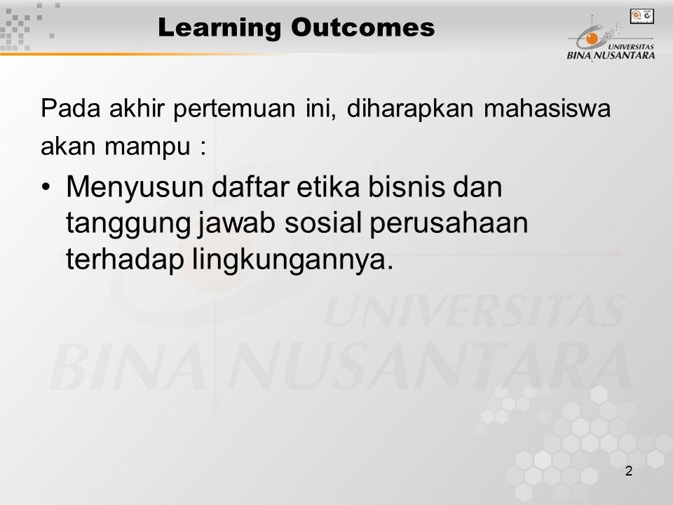 2 Learning Outcomes Pada akhir pertemuan ini, diharapkan mahasiswa akan mampu : Menyusun daftar etika bisnis dan tanggung jawab sosial perusahaan terh
