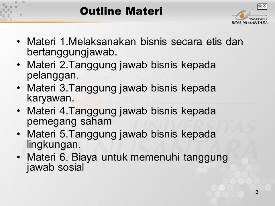 3 Outline Materi Materi 1.Melaksanakan bisnis secara etis dan bertanggungjawab. Materi 2.Tanggung jawab bisnis kepada pelanggan. Materi 3.Tanggung jaw