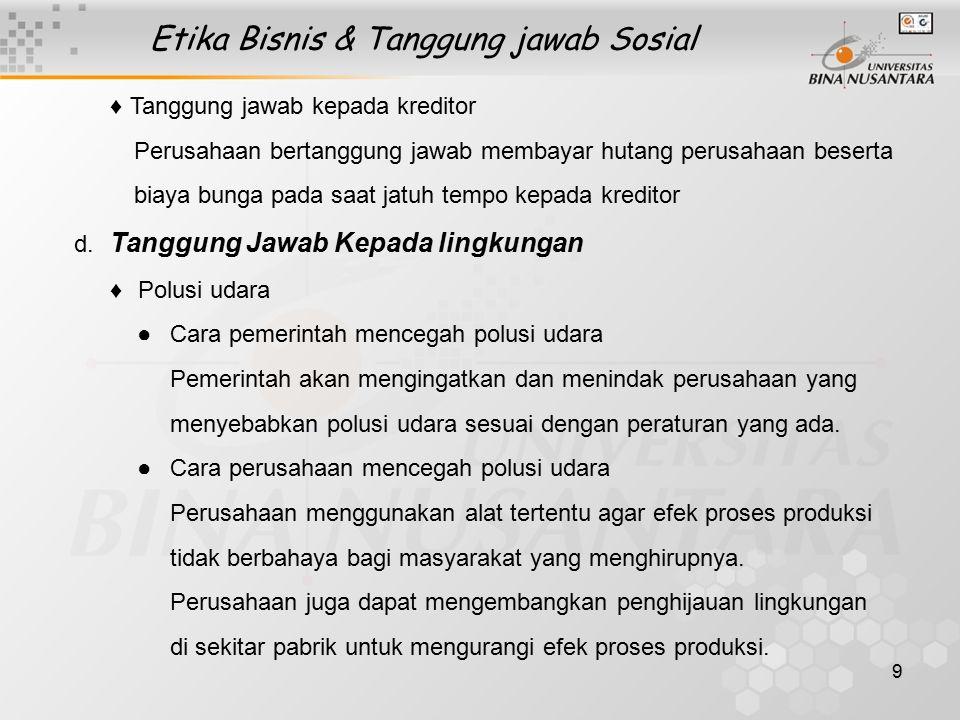 9 Etika Bisnis & Tanggung jawab Sosial ♦ Tanggung jawab kepada kreditor Perusahaan bertanggung jawab membayar hutang perusahaan beserta biaya bunga pa