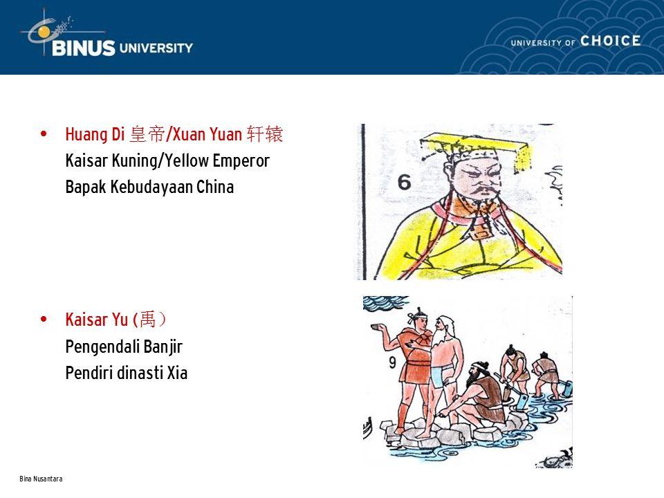 Bina Nusantara Huang Di 皇帝 /Xuan Yuan 轩辕 Kaisar Kuning/Yellow Emperor Bapak Kebudayaan China Kaisar Yu ( 禹) Pengendali Banjir Pendiri dinasti Xia