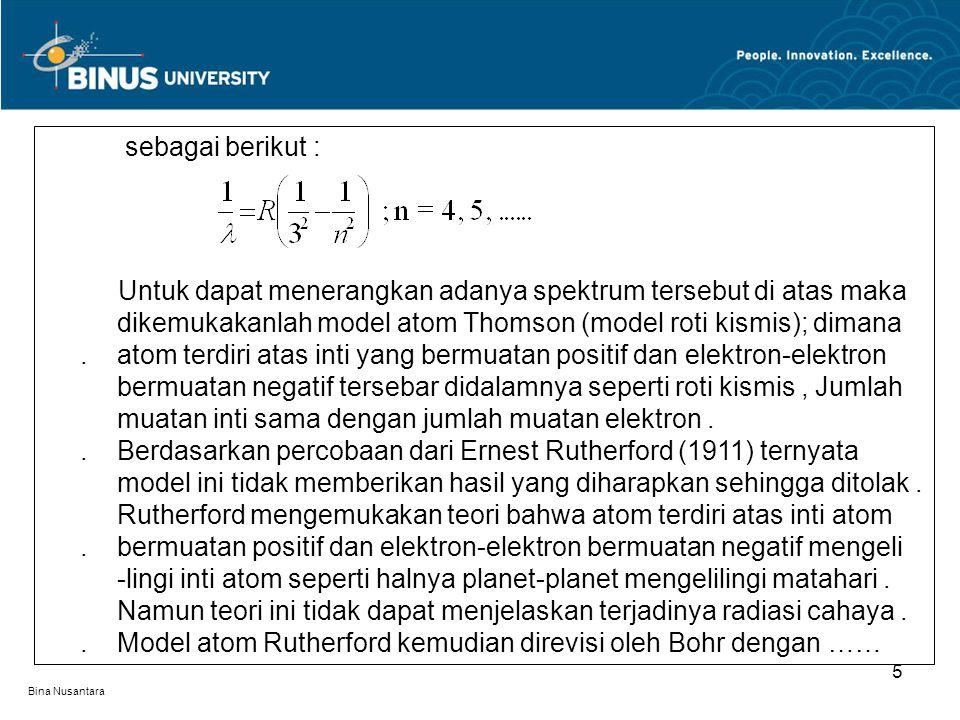 Bina Nusantara 5 sebagai berikut : Untuk dapat menerangkan adanya spektrum tersebut di atas maka. dikemukakanlah model atom Thomson (model roti kismis