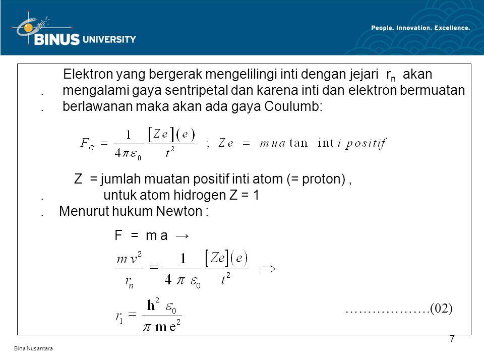 Bina Nusantara 7 Elektron yang bergerak mengelilingi inti dengan jejari r n akan. mengalami gaya sentripetal dan karena inti dan elektron bermuatan. b
