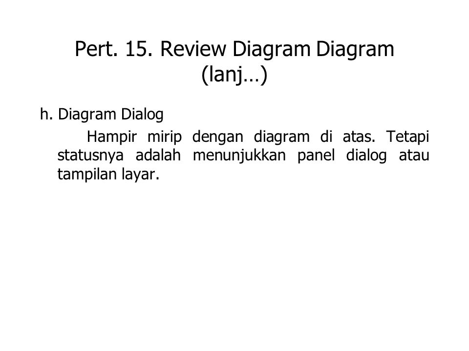 Pert. 15. Review Diagram Diagram (lanj…) h. Diagram Dialog Hampir mirip dengan diagram di atas. Tetapi statusnya adalah menunjukkan panel dialog atau
