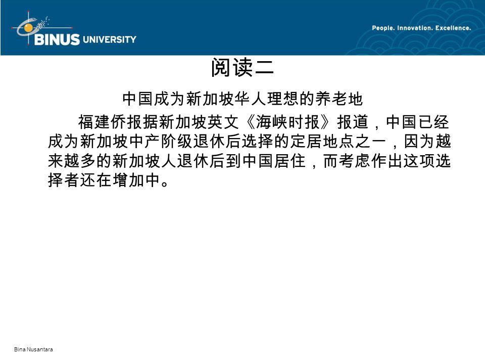 Bina Nusantara 阅读二 中国成为新加坡华人理想的养老地 福建侨报据新加坡英文《海峡时报》报道,中国已经 成为新加坡中产阶级退休后选择的定居地点之一,因为越 来越多的新加坡人退休后到中国居住,而考虑作出这项选 择者还在增加中。