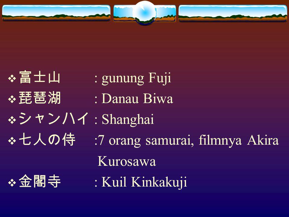  富士山 : gunung Fuji  琵琶湖 : Danau Biwa  シャンハイ : Shanghai  七人の侍 :7 orang samurai, filmnya Akira Kurosawa  金閣寺 : Kuil Kinkakuji
