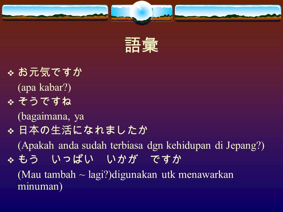 語彙  お元気ですか (apa kabar )  そうですね (bagaimana, ya  日本の生活になれましたか (Apakah anda sudah terbiasa dgn kehidupan di Jepang )  もう いっぱい いかが ですか (Mau tambah ~ lagi )digunakan utk menawarkan minuman)