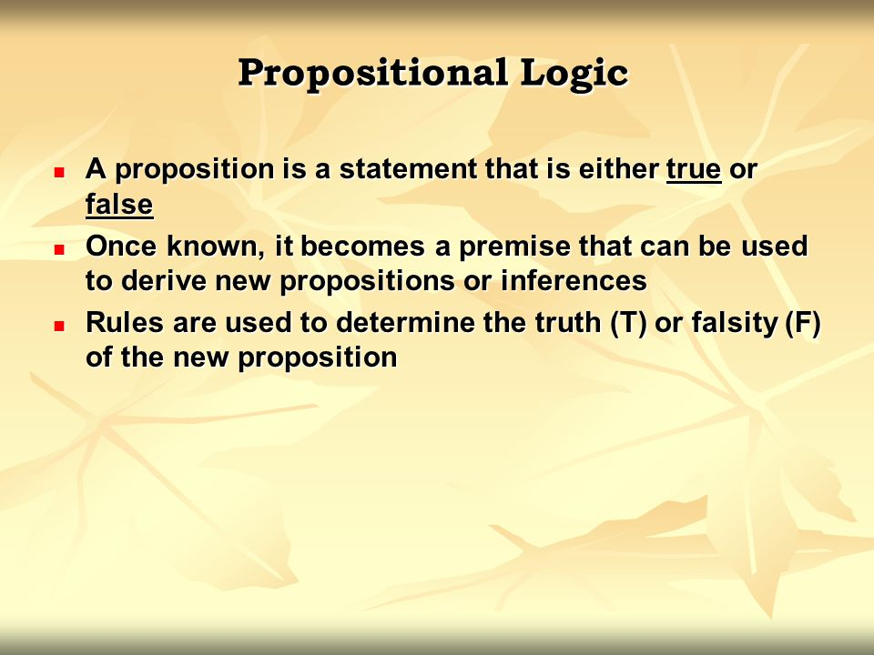 Propositional Logic A proposition is a statement that is either true or false A proposition is a statement that is either true or false Once known, it