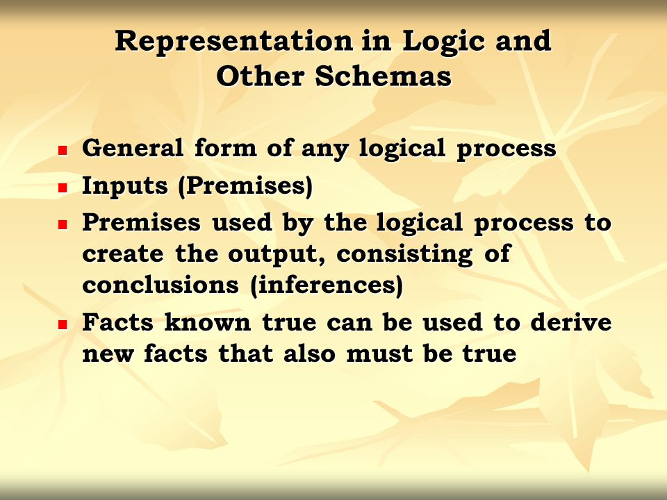 Representation in Logic and Other Schemas General form of any logical process General form of any logical process Inputs (Premises) Inputs (Premises)