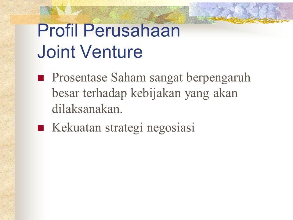Profil Perusahaan Joint Venture Prosentase Saham sangat berpengaruh besar terhadap kebijakan yang akan dilaksanakan. Kekuatan strategi negosiasi