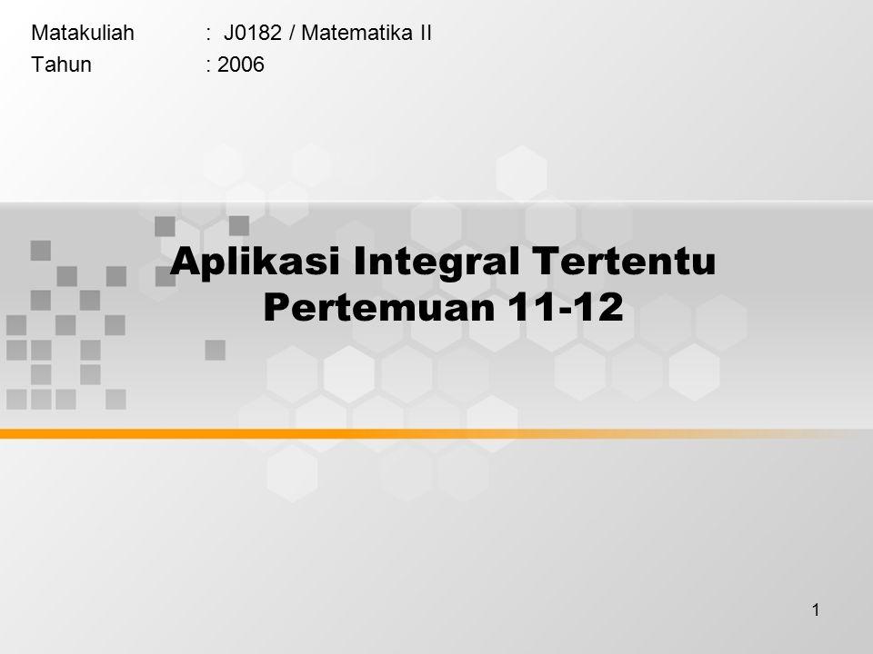 1 Aplikasi Integral Tertentu Pertemuan 11-12 Matakuliah: J0182 / Matematika II Tahun: 2006