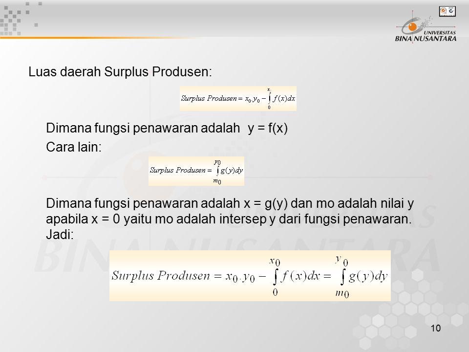 10 Luas daerah Surplus Produsen: Dimana fungsi penawaran adalah y = f(x) Cara lain: Dimana fungsi penawaran adalah x = g(y) dan mo adalah nilai y apab
