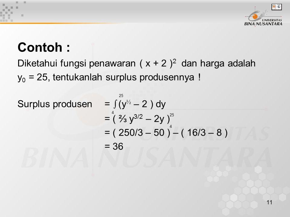 11 Contoh : Diketahui fungsi penawaran ( x + 2 ) 2 dan harga adalah y 0 = 25, tentukanlah surplus produsennya ! Surplus produsen = ∫ (y ½ – 2 ) dy = (