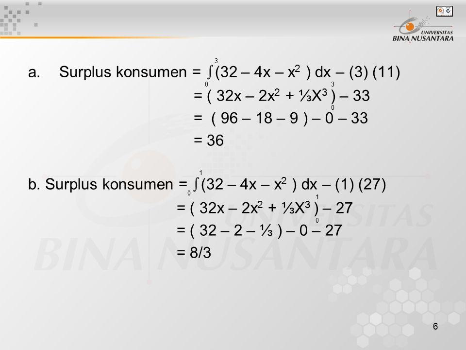 6 a.Surplus konsumen = ∫ (32 – 4x – x 2 ) dx – (3) (11) = ( 32x – 2x 2 + ⅓X 3 ) – 33 = ( 96 – 18 – 9 ) – 0 – 33 = 36 b. Surplus konsumen = ∫ (32 – 4x
