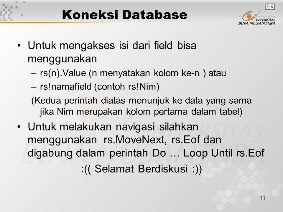 11 Koneksi Database Untuk mengakses isi dari field bisa menggunakan –rs(n).Value (n menyatakan kolom ke-n ) atau –rs!namafield (contoh rs!Nim) (Kedua