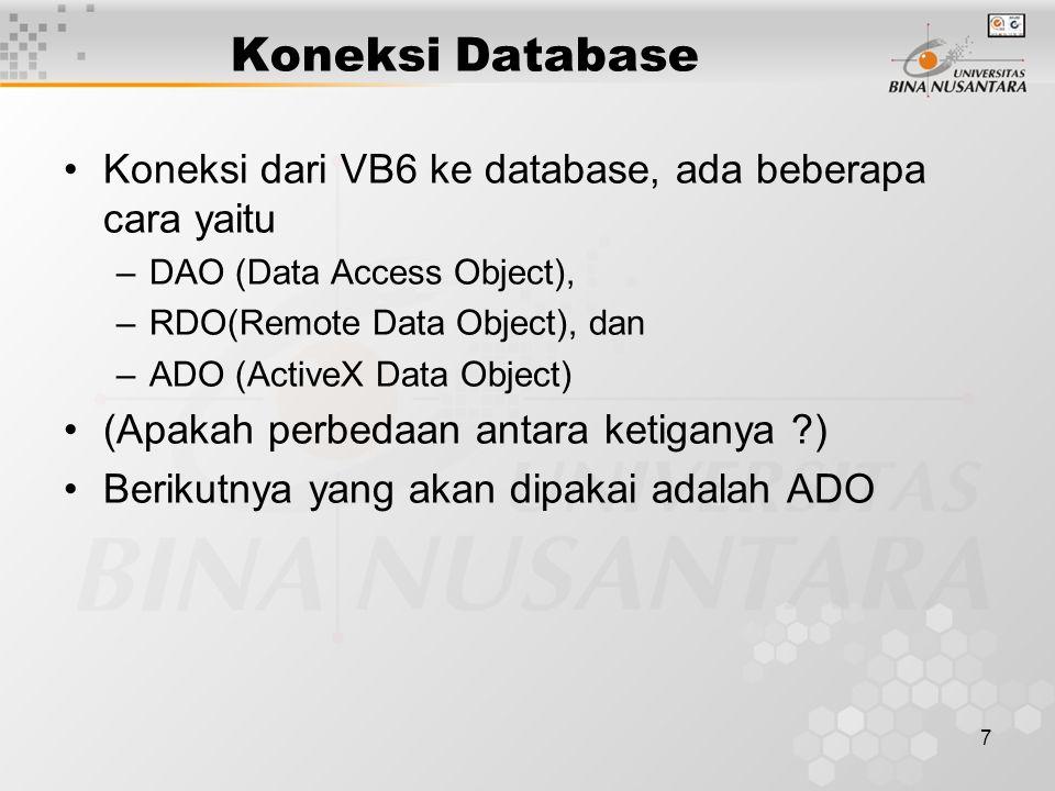 7 Koneksi Database Koneksi dari VB6 ke database, ada beberapa cara yaitu –DAO (Data Access Object), –RDO(Remote Data Object), dan –ADO (ActiveX Data O