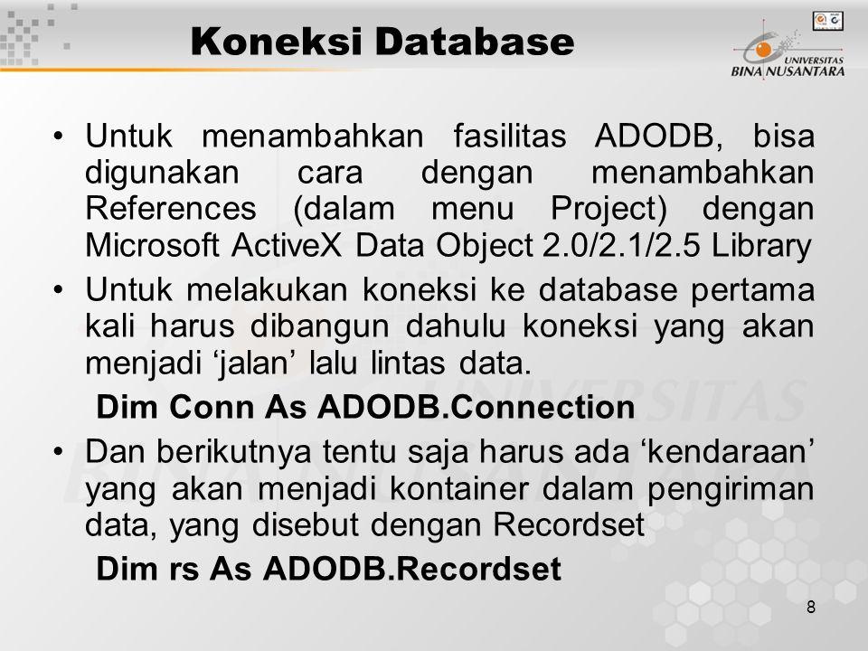 9 Koneksi Database Untuk mengaktifkan koneksi yang sudah dideklarasikan perlu di set untuk Provider yang disesuaikan dengan database dan tempat databasenya, Private Sub Form_Load() Set Conn = New ADODB.Connection Conn.ConnectionString = Provider=Microsoft.Jet.OLEDB.4.0;Data Source=C:\Test\Mhs.mdb Conn.Open End Sub