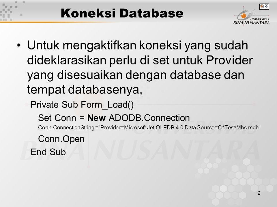 10 Koneksi Database Berikutnya, setelah didapat koneksi ke database, perlu digunakan recordset untuk 'menjemput' atau 'mengantar' data Set rs = Conn.Execute( Select * from MsMhs ) Setelah perintah diatas dijalankan, maka otomatis variable rs akan berisi data (berupa tabel) dari Msmhs