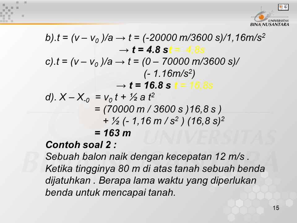 15 b).t = (v – v 0 )/a → t = (-20000 m/3600 s)/1,16m/s 2 → t = 4.8 st = 4,8s c).t = (v – v 0 )/a → t = (0 – 70000 m/3600 s)/ (- 1.16m/s 2 ) → t = 16.8 s t = 16,8s d).