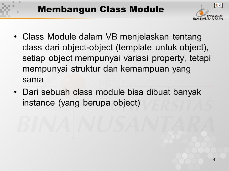 4 Membangun Class Module Class Module dalam VB menjelaskan tentang class dari object-object (template untuk object), setiap object mempunyai variasi property, tetapi mempunyai struktur dan kemampuan yang sama Dari sebuah class module bisa dibuat banyak instance (yang berupa object)