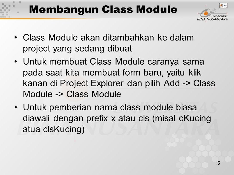 5 Membangun Class Module Class Module akan ditambahkan ke dalam project yang sedang dibuat Untuk membuat Class Module caranya sama pada saat kita membuat form baru, yaitu klik kanan di Project Explorer dan pilih Add -> Class Module -> Class Module Untuk pemberian nama class module biasa diawali dengan prefix x atau cls (misal cKucing atua clsKucing)