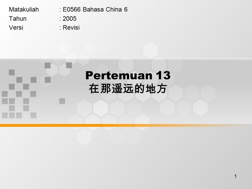 1 Pertemuan 13 在那遥远的地方 Matakuliah: E0566 Bahasa China 6 Tahun: 2005 Versi: Revisi