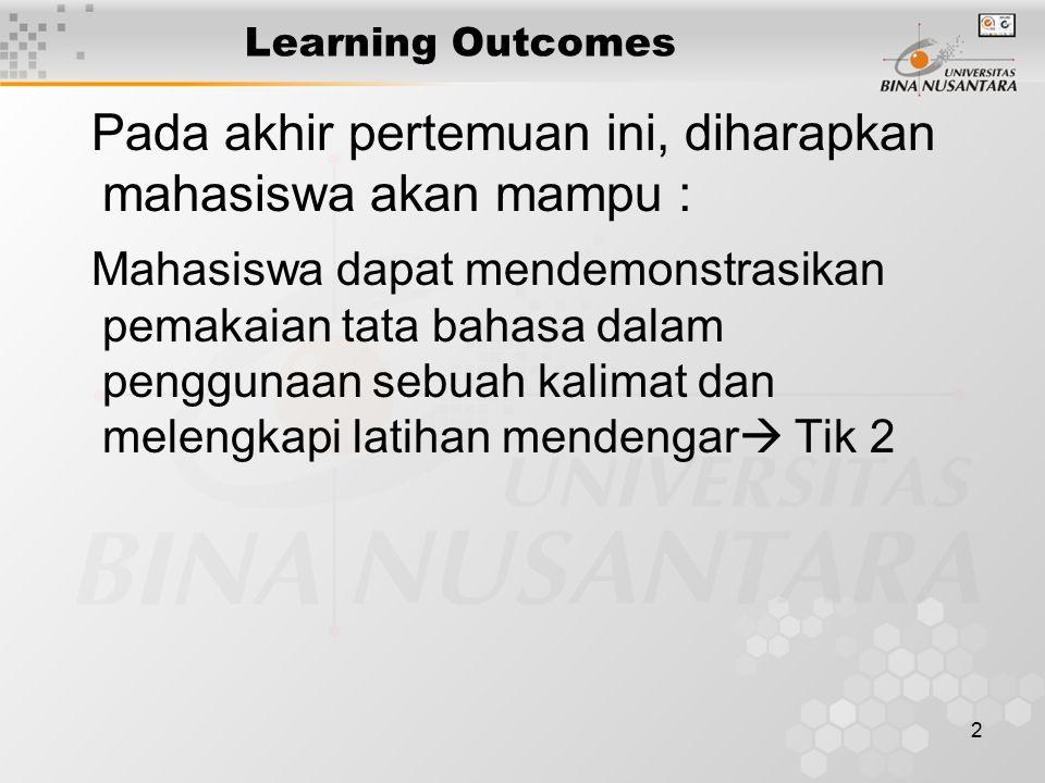 2 Learning Outcomes Pada akhir pertemuan ini, diharapkan mahasiswa akan mampu : Mahasiswa dapat mendemonstrasikan pemakaian tata bahasa dalam penggunaan sebuah kalimat dan melengkapi latihan mendengar  Tik 2