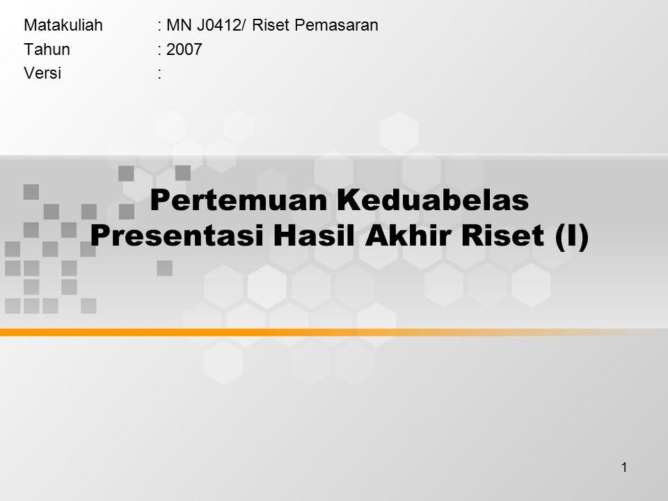 1 Pertemuan Keduabelas Presentasi Hasil Akhir Riset (I) Matakuliah: MN J0412/ Riset Pemasaran Tahun: 2007 Versi:
