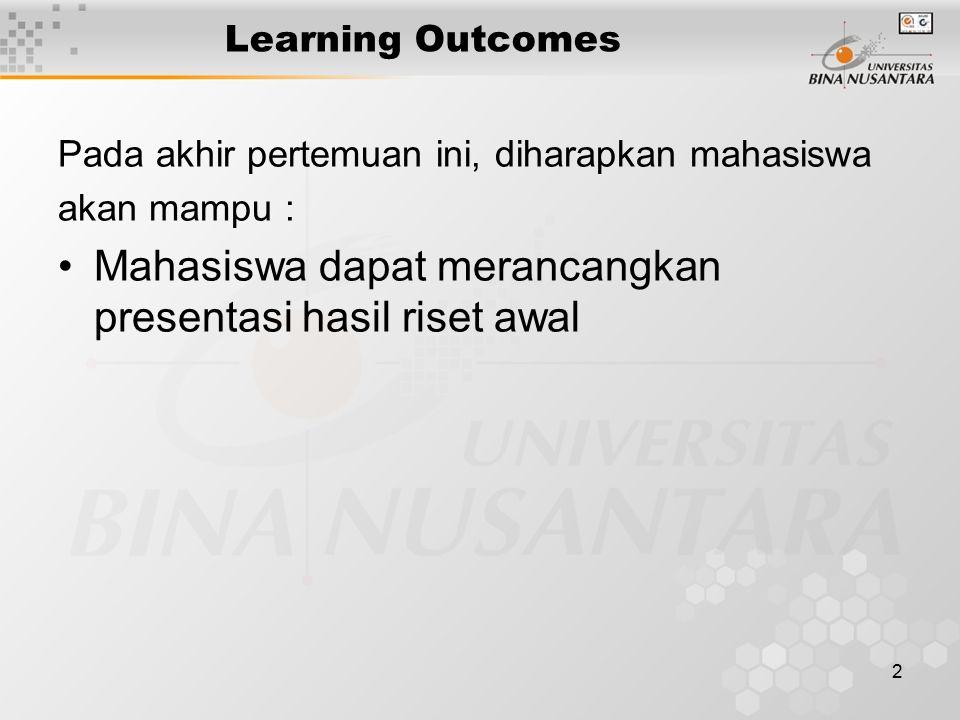 2 Learning Outcomes Pada akhir pertemuan ini, diharapkan mahasiswa akan mampu : Mahasiswa dapat merancangkan presentasi hasil riset awal