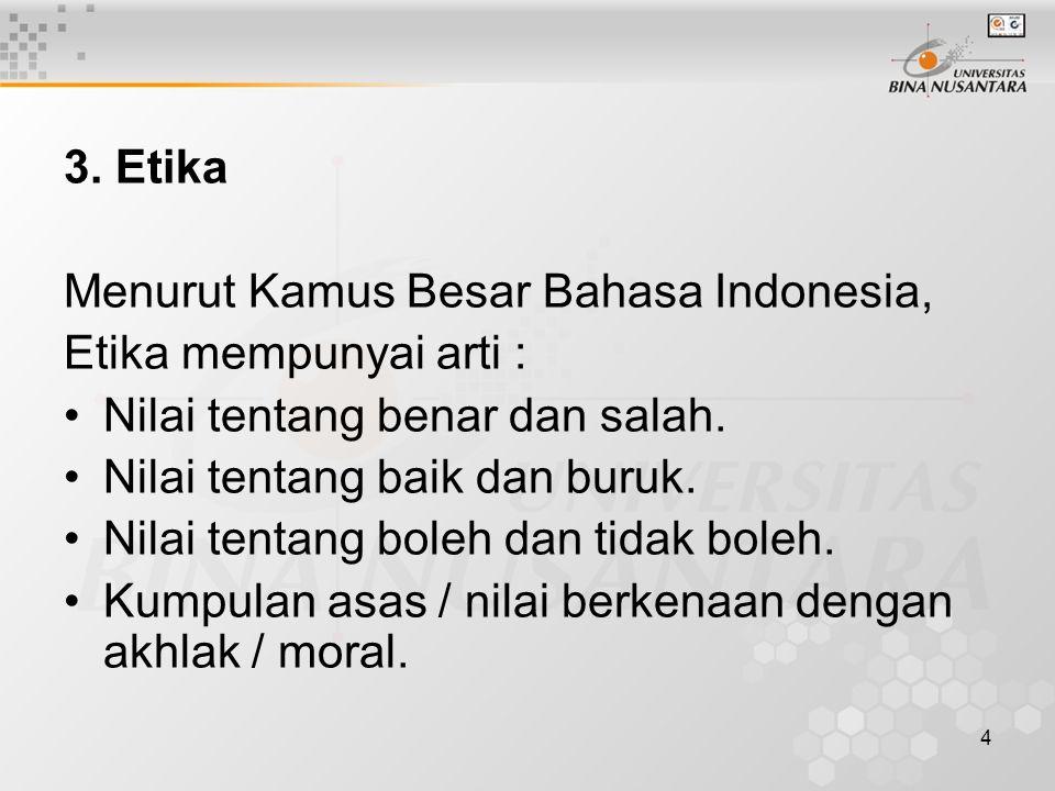 4 3. Etika Menurut Kamus Besar Bahasa Indonesia, Etika mempunyai arti : Nilai tentang benar dan salah. Nilai tentang baik dan buruk. Nilai tentang bol