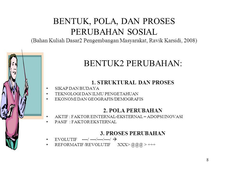 8 BENTUK, POLA, DAN PROSES PERUBAHAN SOSIAL (Bahan Kuliah Dasar2 Pengembangan Masyarakat, Ravik Karsidi, 2008) BENTUK2 PERUBAHAN: 1. STRUKTURAL DAN PR
