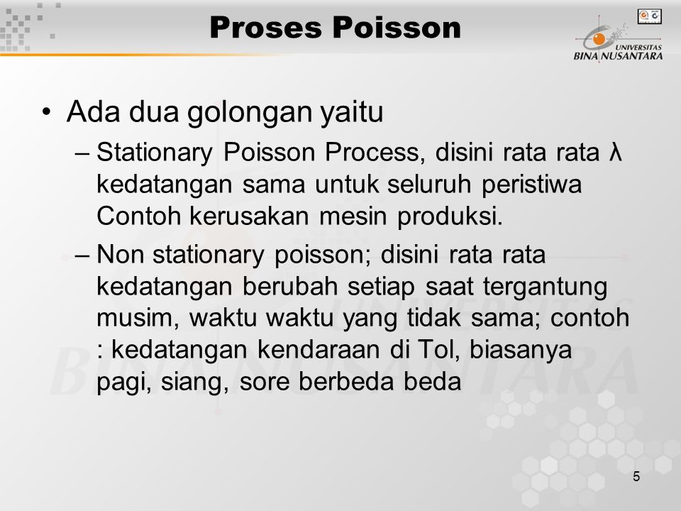 5 Proses Poisson Ada dua golongan yaitu –Stationary Poisson Process, disini rata rata λ kedatangan sama untuk seluruh peristiwa Contoh kerusakan mesin