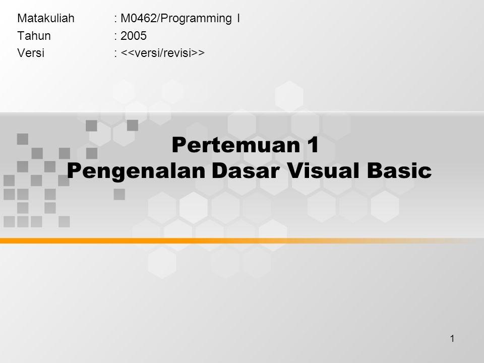 1 Pertemuan 1 Pengenalan Dasar Visual Basic Matakuliah: M0462/Programming I Tahun: 2005 Versi: >