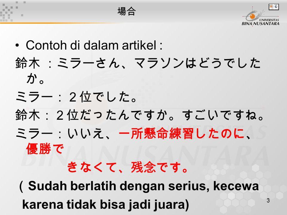 3 場合 Contoh di dalam artikel : 鈴木:ミラーさん、マラソンはどうでした か。 ミラー:2位でした。 鈴木:2位だったんですか。すごいですね。 ミラー:いいえ、一所懸命練習したのに、 優勝で きなくて、残念です。 ( Sudah berlatih dengan seriu