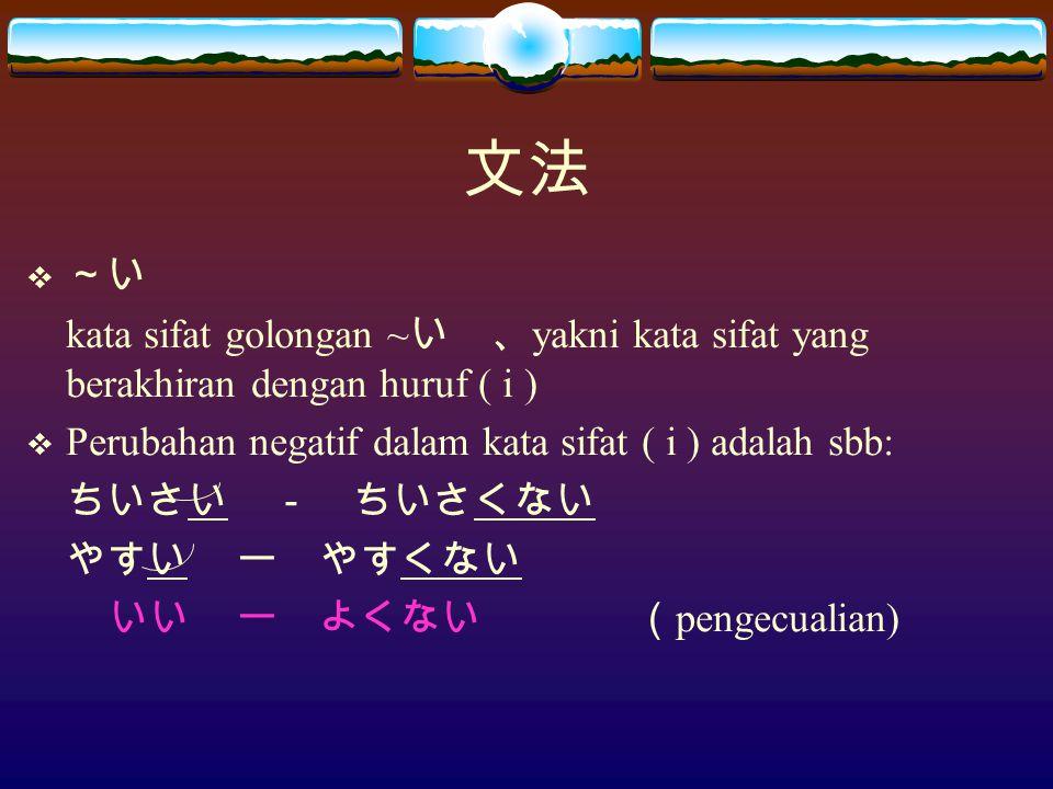 文法  ~い kata sifat golongan ~ い 、 yakni kata sifat yang berakhiran dengan huruf ( i )  Perubahan negatif dalam kata sifat ( i ) adalah sbb: ちいさい - ちいさくない やすいー やすくない いいー よくない ( pengecualian)
