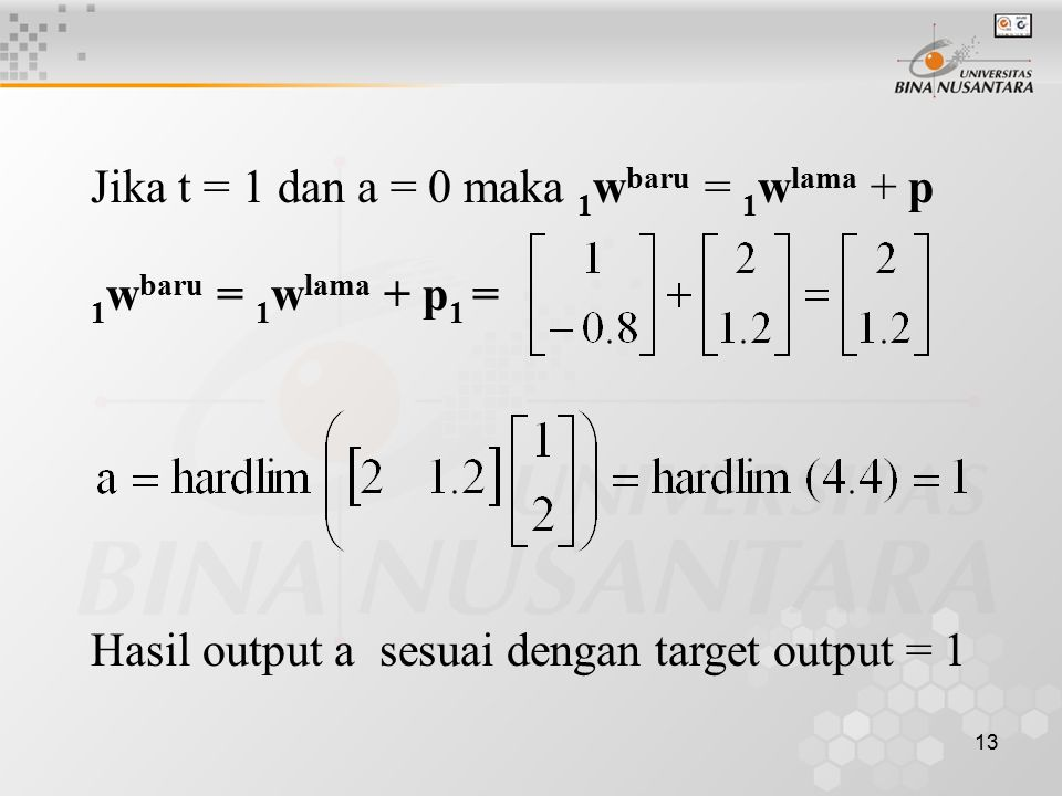 13 Jika t = 1 dan a = 0 maka 1 w baru = 1 w lama + p 1 w baru = 1 w lama + p 1 = Hasil output a sesuai dengan target output = 1