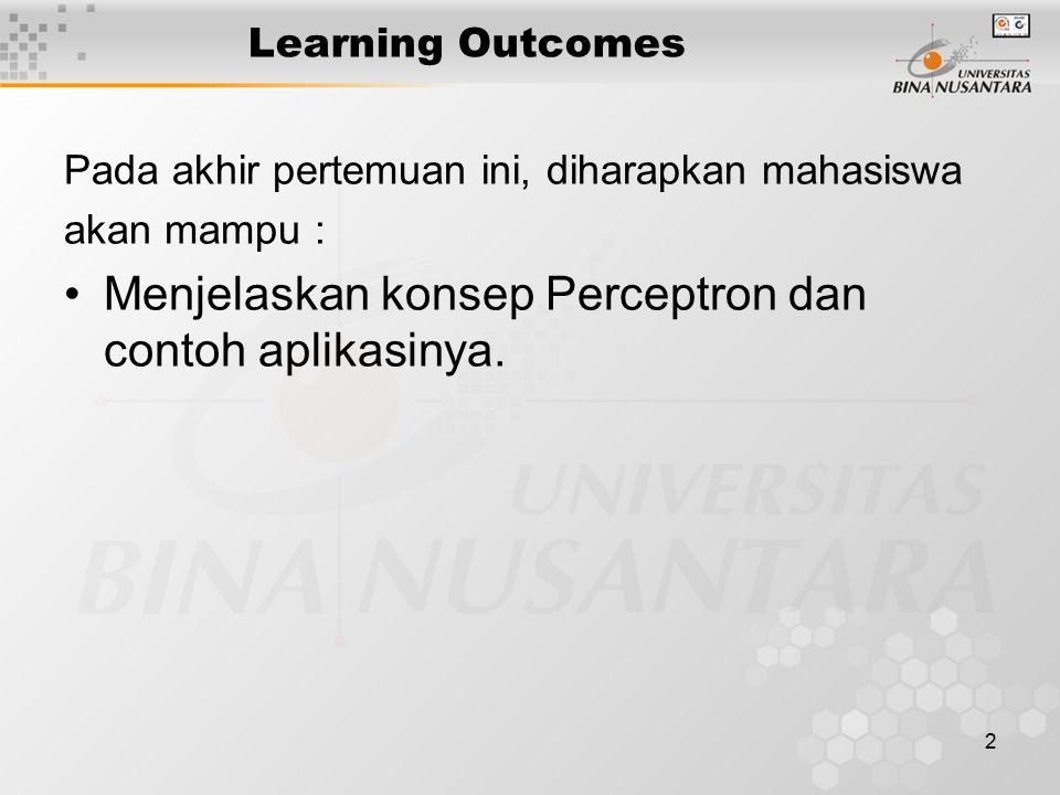2 Learning Outcomes Pada akhir pertemuan ini, diharapkan mahasiswa akan mampu : Menjelaskan konsep Perceptron dan contoh aplikasinya.